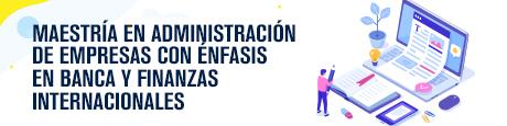 Conoce más sobre nuestra Maestría en Administración de Empresas con Énfasis en Banca y Finanzas Internacionales
